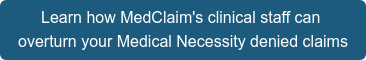 Learn how MedClaim's clinical staff can  overturn your Medical Necessity denied claims